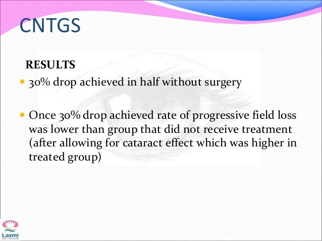 CNTGS RESULTS  30% drop achieved in half without surgery  Once 30% drop achieved rate of progressive field loss was lowe...