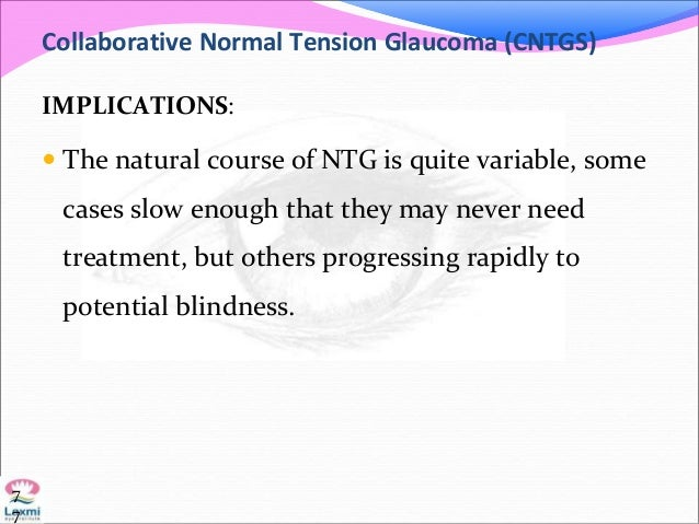 Collaborative Normal Tension Glaucoma (CNTGS) IMPLICATIONS:  The natural course of NTG is quite variable, some cases slow...