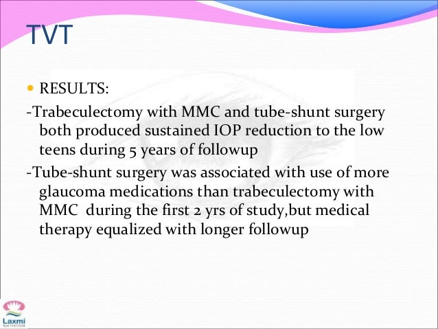TVT  RESULTS: -Trabeculectomy with MMC and tube-shunt surgery both produced sustained IOP reduction to the low teens duri...
