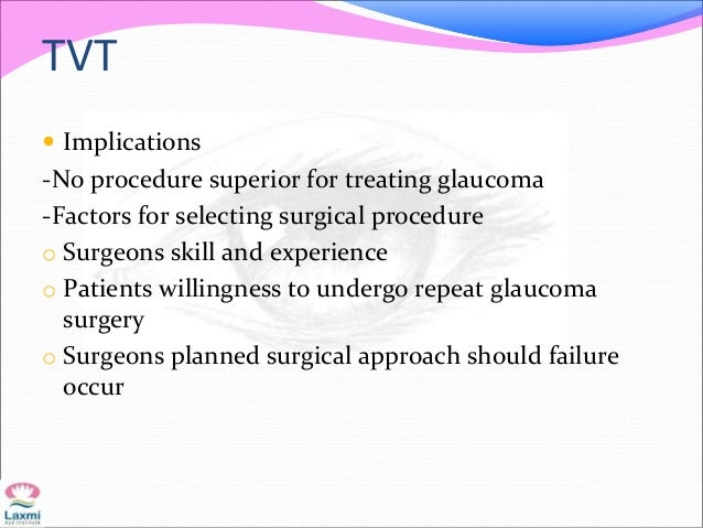 TVT  Implications -No procedure superior for treating glaucoma -Factors for selecting surgical procedure o Surgeons skill...