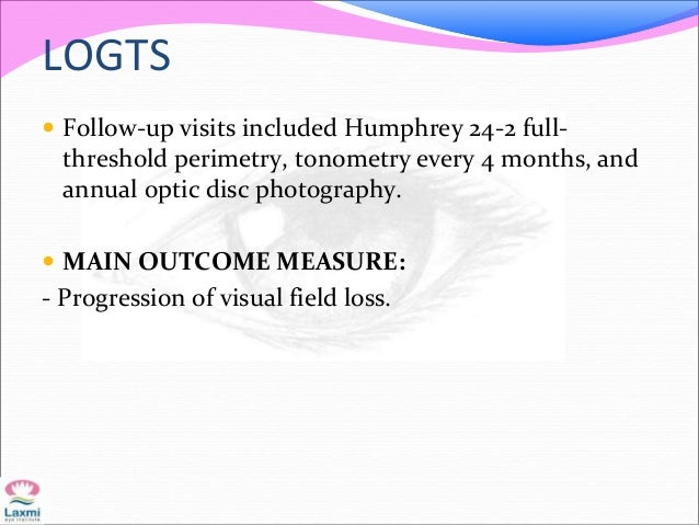 LOGTS  Follow-up visits included Humphrey 24-2 full- threshold perimetry, tonometry every 4 months, and annual optic disc...