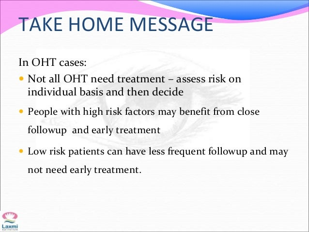 TAKE HOME MESSAGE In OHT cases:  Not all OHT need treatment – assess risk on individual basis and then decide  People wi...