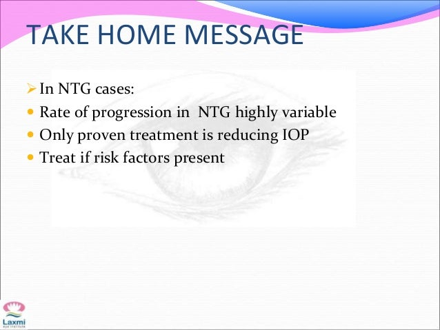 TAKE HOME MESSAGE In NTG cases:  Rate of progression in NTG highly variable  Only proven treatment is reducing IOP  Tr...