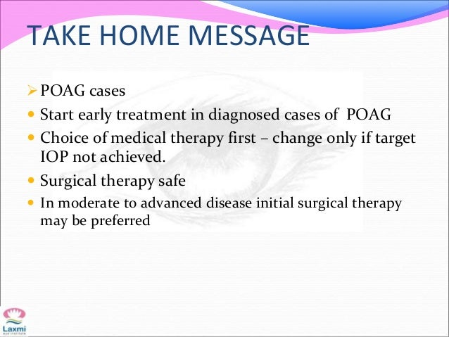 TAKE HOME MESSAGE POAG cases  Start early treatment in diagnosed cases of POAG  Choice of medical therapy first – chang...