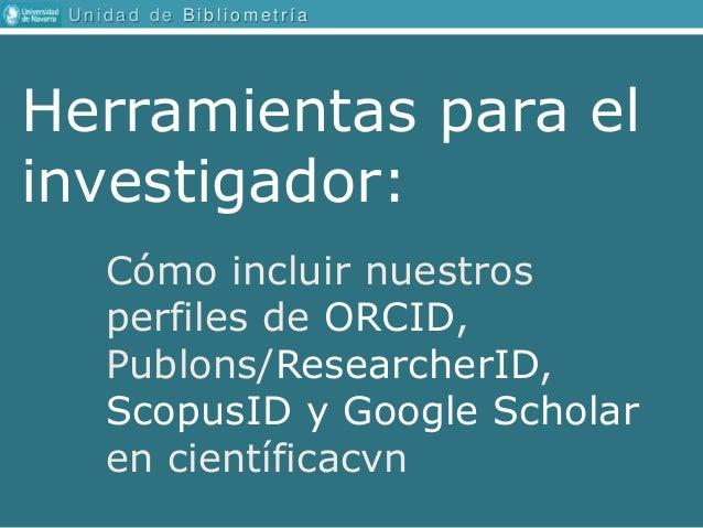 U n i d a d d e B i b l i o m e t r � a C�mo incluir nuestros perfiles de ORCID, Publons/ResearcherID, ScopusID y Google S...