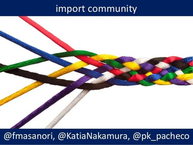 import community @fmasanori, @KatiaNakamura, @pk_pacheco