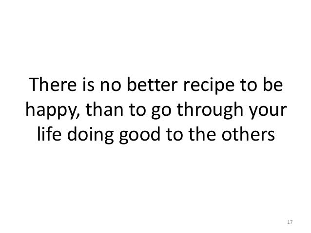 There is no better recipe to be happy, than to go through your life doing good to the others 17
