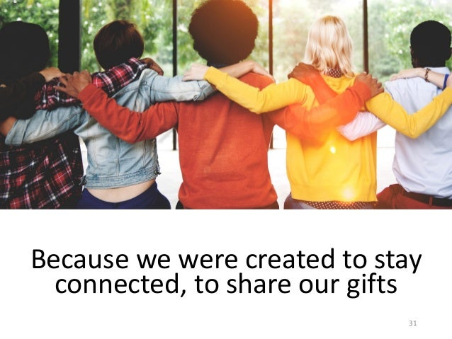 Because we were created to stay connected, to share our gifts 31