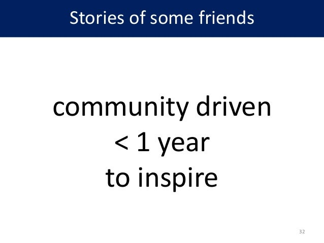 Stories of some friends community driven < 1 year to inspire 32