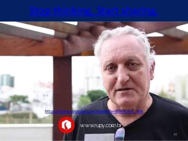 Stop thinking. Start sharing. https://www.youtube.com/watch?v=BrHHsPaE_WA 48