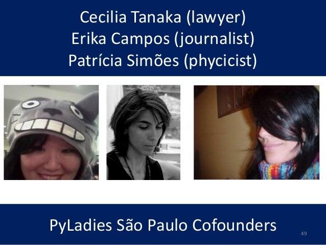 Cecilia Tanaka (lawyer) Erika Campos (journalist) Patrícia Simões (phycicist) PyLadies São Paulo Cofounders 49