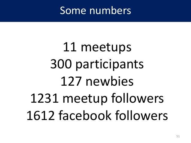 Some numbers 11 meetups 300 participants 127 newbies 1231 meetup followers 1612 facebook followers 51