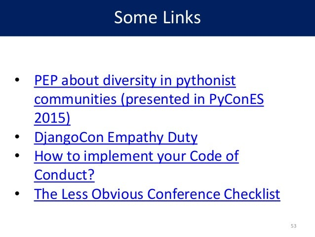 Some Links • PEP about diversity in pythonist communities (presented in PyConES 2015) • DjangoCon Empathy Duty • How to im...