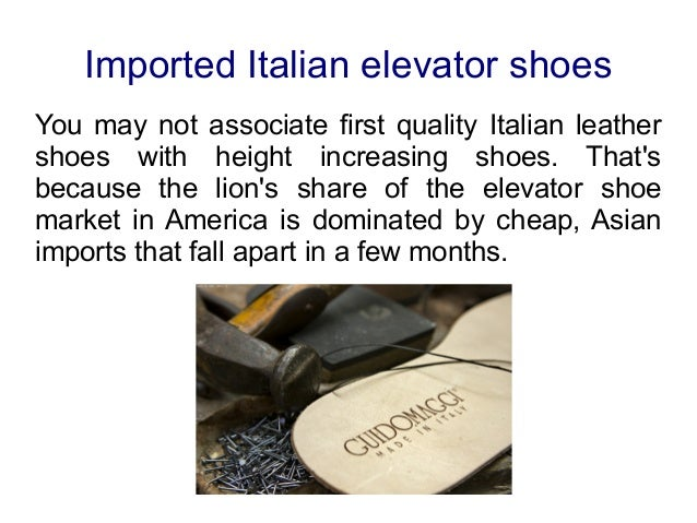 Imported Italian elevator shoesYou may not associate first quality Italian leathershoes with height increasing shoes. That...