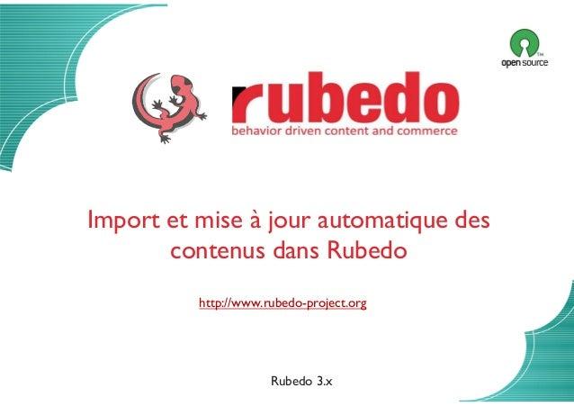 Import automatique de contenus 13/01/2014 Import et mise à jour automatique des contenus dans Rubedo http://www.rubedo-pro...