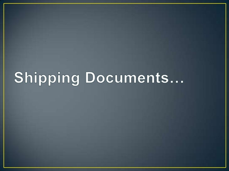 Shipping DocumentsAir Way Bill– For air consignment– Issue by carrier and  authorized agents– Evidence of contract– Not a ...
