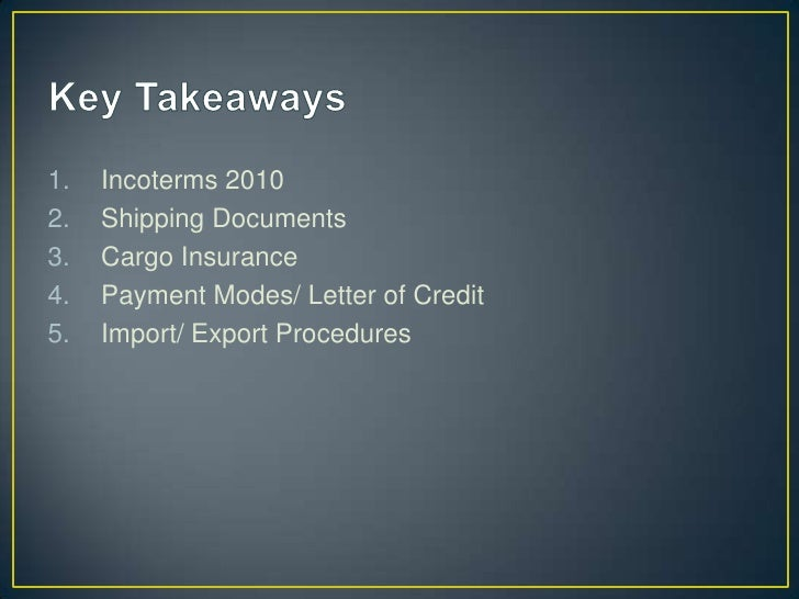 1.   Incoterms 20102.   Shipping Documents3.   Cargo Insurance4.   Payment Modes/ Letter of Credit5.   Import/ Export Proc...
