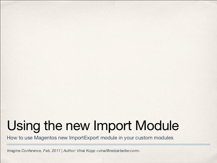 Using the new Import ModuleHow to use Magentos new ImportExport module in your custom modulesImagine Conference, Feb. 2011...