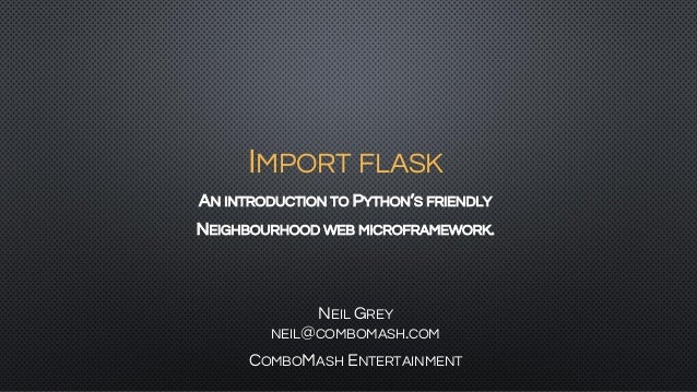 IMPORT FLASK AN INTRODUCTION TO PYTHON'S FRIENDLY NEIGHBOURHOOD WEB MICROFRAMEWORK. NEIL GREY NEIL@COMBOMASH.COM COMBOMASH...