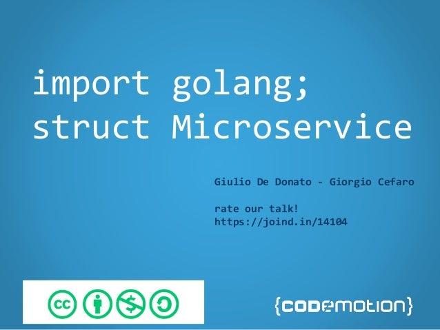 import golang; struct Microservice Giulio De Donato - Giorgio Cefaro rate our talk! https://joind.in/14104