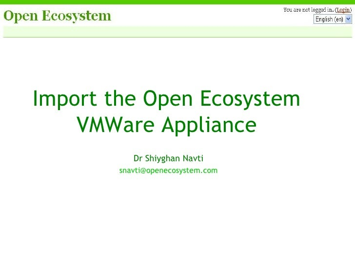 Import the Open Ecosystem VMWare Appliance Dr Shiyghan Navti [email_address]