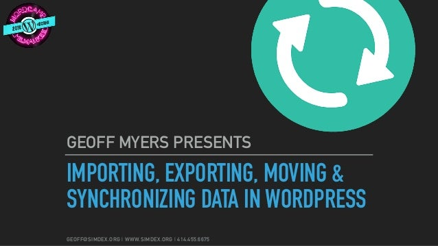 GEOFF@SIMDEX.ORG | WWW.SIMDEX.ORG | 414.455.6675 IMPORTING, EXPORTING, MOVING & SYNCHRONIZING DATA IN WORDPRESS GEOFF MYER...