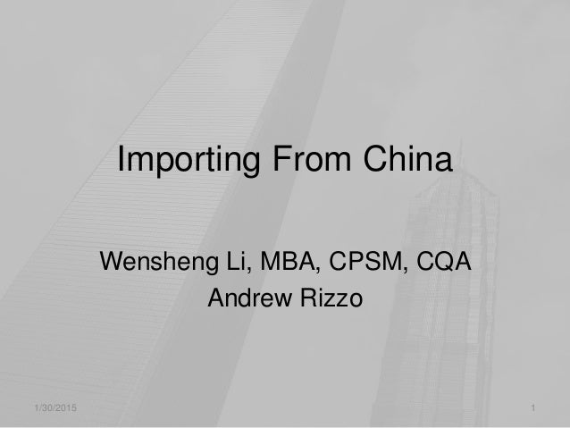 Importing From China Wensheng Li, MBA, CPSM, CQA Andrew Rizzo 1/30/2015 1
