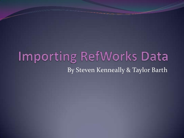 Importing RefWorks Data<br />By Steven Kenneally & Taylor Barth<br />