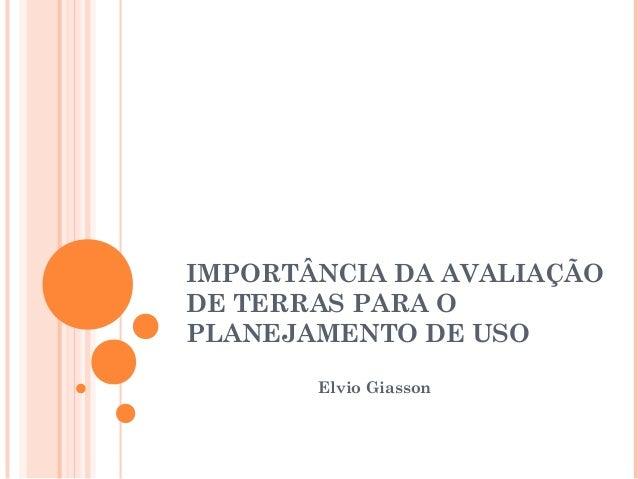 IMPORTÂNCIA DA AVALIAÇÃO DE TERRAS PARA O PLANEJAMENTO DE USO Elvio Giasson