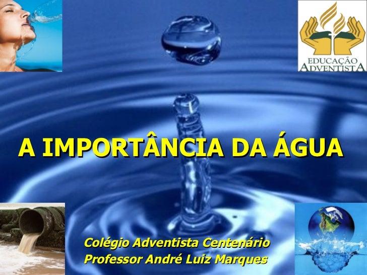 A IMPORTÂNCIA DA ÁGUA Colégio Adventista Centenário Professor André Luiz Marques