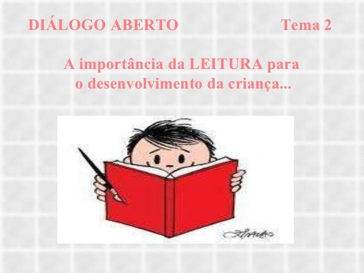 DIÁLOGO ABERTO  Tema 2  A importância da LEITURA para  o desenvolvimento da criança...
