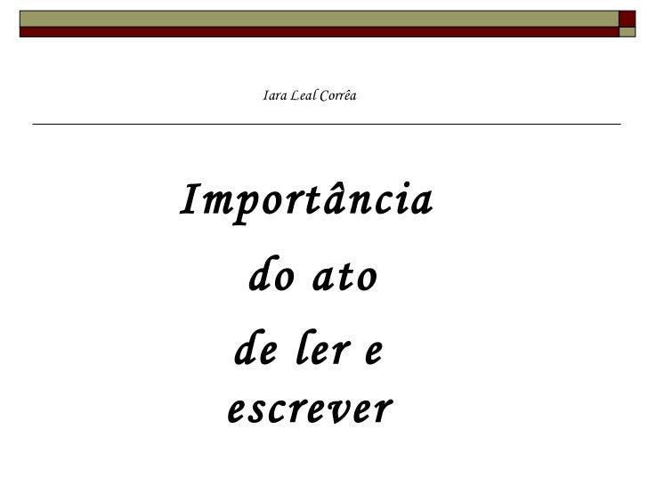 <ul>Importância  </ul><ul>do ato  </ul><ul>de ler e escrever </ul><ul>Iara Leal Corrêa </ul>