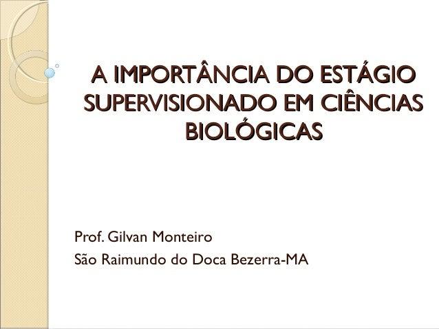 A IMPORTÂNCIA DO ESTÁGIOA IMPORTÂNCIA DO ESTÁGIO SUPERVISIONADO EM CIÊNCIASSUPERVISIONADO EM CIÊNCIAS BIOLÓGICASBIOLÓGICAS...