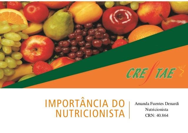 IMPORTÂNCIA DO  NUTRICIONISTA  Amanda Fuentes Denardi  Nutricionista  CRN: 40.864