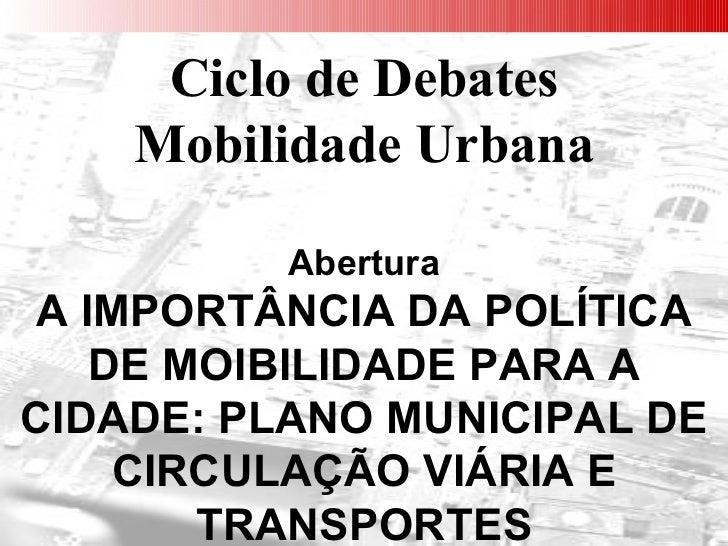 Ciclo de Debates Mobilidade Urbana Abertura A IMPORTÂNCIA DA POLÍTICA DE MOIBILIDADE PARA A CIDADE: PLANO MUNICIPAL DE CIR...