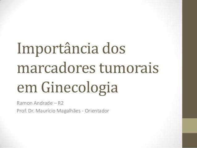 Importância dosmarcadores tumoraisem GinecologiaRamon Andrade – R2Prof. Dr. Maurício Magalhães - Orientador
