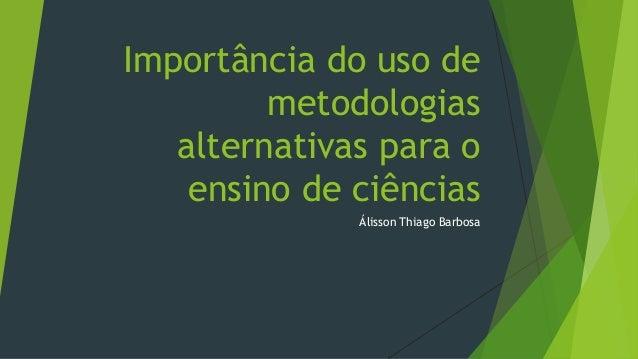 Importância do uso de metodologias alternativas para o ensino de ciências Álisson Thiago Barbosa