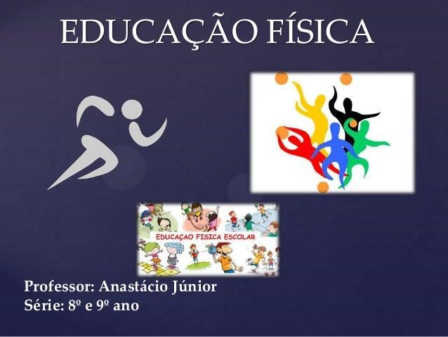 EDUCAÇÃO FÍSICA                         {Professor: Anastácio JúniorSérie: 8º e 9º ano