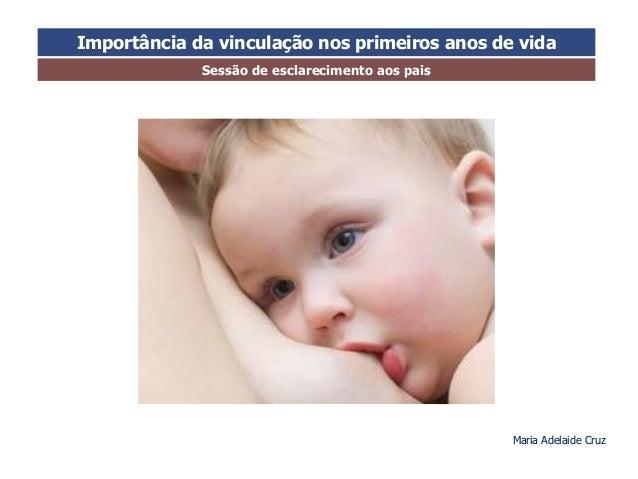 Importância da vinculação nos primeiros anos de vida  Sessão de esclarecimento aos pais  Maria Adelaide Cruz
