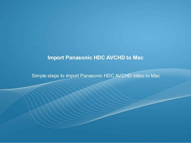 Import Panasonic HDC AVCHD to Mac Simple steps to import Panasonic HDC AVCHD video to Mac