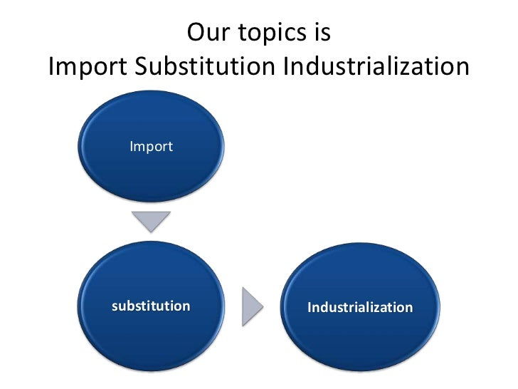 what is import substitution industrialization Keywords: sub-saharan africa import substitution industrialization  prevail as  a form of industrialization in most developing countries in the.