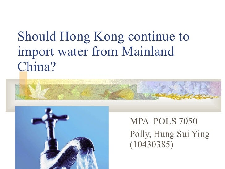 Should Hong Kong continue to import water from Mainland China? MPA  POLS 7050 Polly, Hung Sui Ying (10430385)