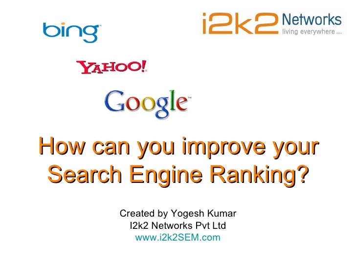 How can you improve your Search Engine Ranking? Created by Yogesh Kumar I2k2 Networks Pvt Ltd www.i2k2SEM.com