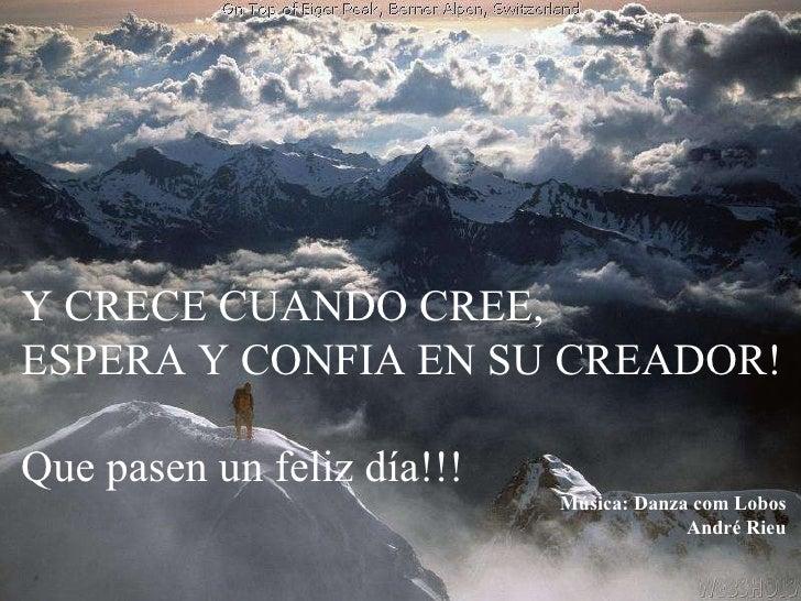 Y CRECE CUANDO CREE, ESPERA Y CONFIA EN SU CREADOR! Que pasen un feliz día!!! Música: Danza com Lobos André Rieu