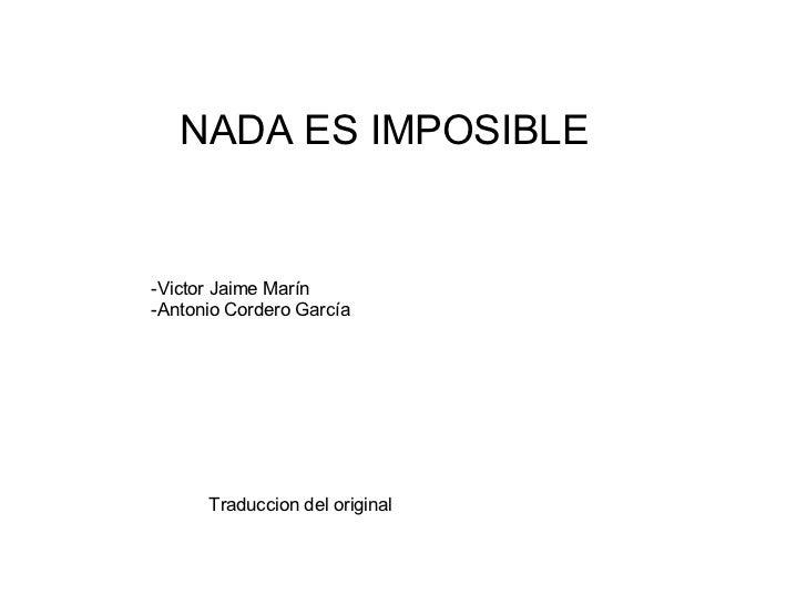 NADA ES IMPOSIBLE -Victor Jaime Marín -Antonio Cordero García Traduccion del original