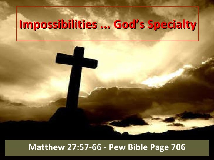 Impossibilities ... God's Specialty Matthew 27:57-66 - Pew Bible Page 706