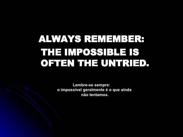 <ul><li>ALWAYS REMEMBER: </li></ul><ul><li>THE IMPOSSIBLE IS  OFTEN THE UNTRIED. </li></ul><ul><li>Lembre-se sempre: o imp...
