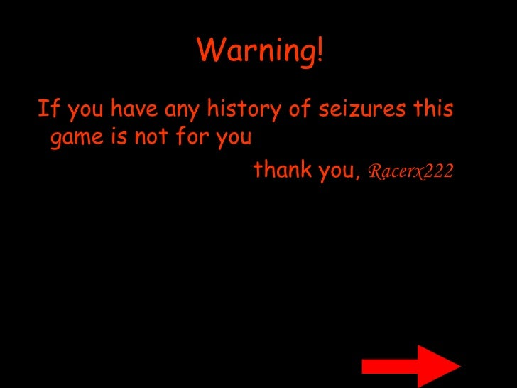 Warning! <ul><li>If you have any history of seizures this game is not for you </li></ul><ul><li>thank you,   Racerx222 </l...