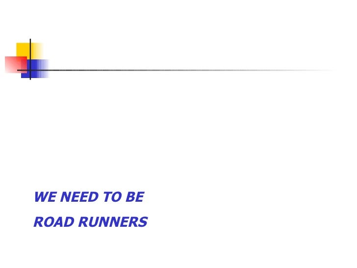 WE NEED TO BE  ROAD RUNNERS