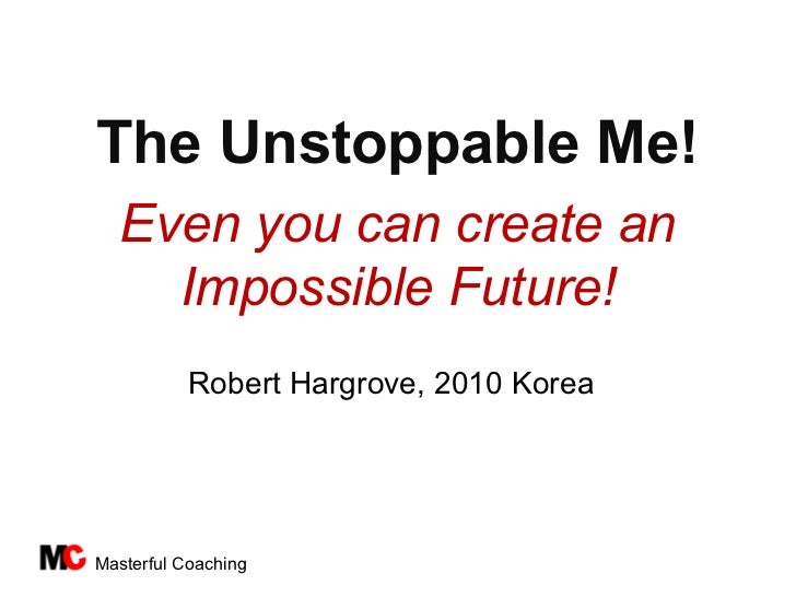 The Unstoppable Me!  Even you can create an    Impossible Future!           Robert Hargrove, 2010 KoreaMasterful Coaching